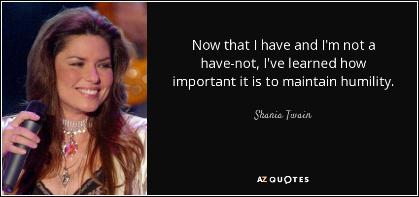 Now that I have and I'm not a have-not, I've learned how important it is to maintain humility. - Shania Twain
