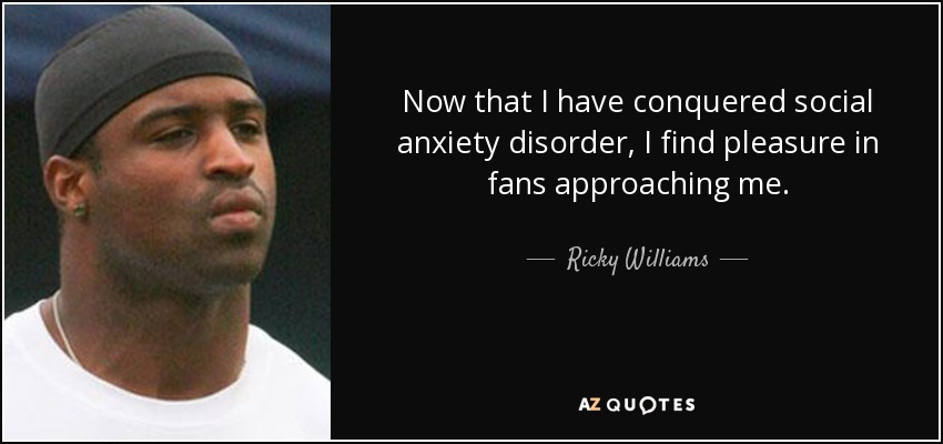 Now that I have conquered social anxiety disorder, I find pleasure in fans approaching me. - Ricky Williams