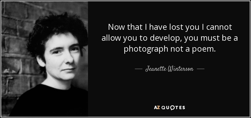 Now that I have lost you I cannot allow you to develop, you must be a photograph not a poem. - Jeanette Winterson