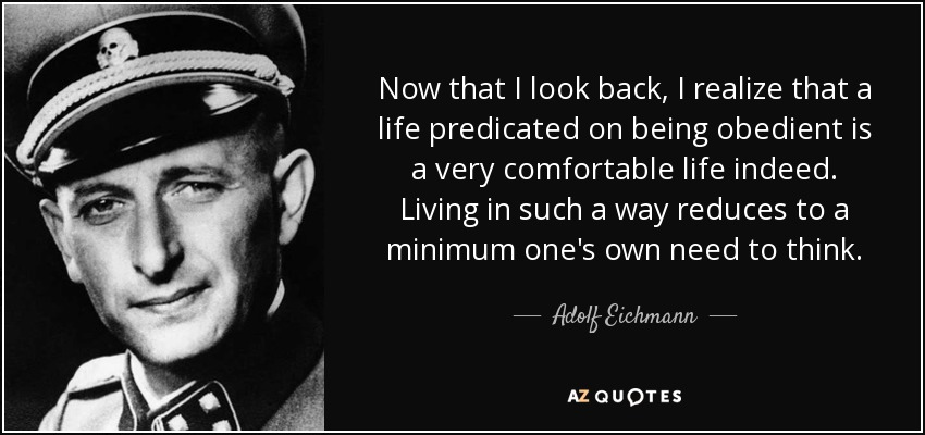 Now that I look back, I realize that a life predicated on being obedient is a very comfortable life indeed. Living in such a way reduces to a minimum one's own need to think. - Adolf Eichmann