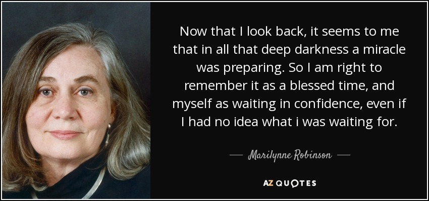 Now that I look back, it seems to me that in all that deep darkness a miracle was preparing. So I am right to remember it as a blessed time, and myself as waiting in confidence, even if I had no idea what i was waiting for. - Marilynne Robinson