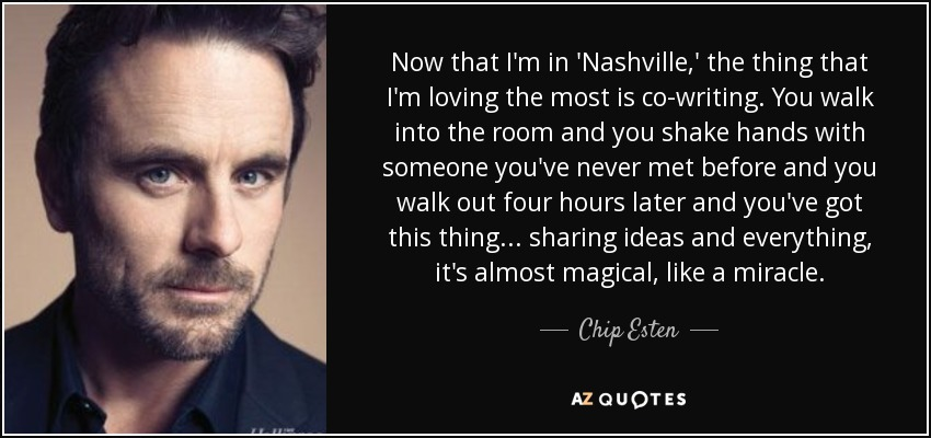 Now that I'm in 'Nashville,' the thing that I'm loving the most is co-writing. You walk into the room and you shake hands with someone you've never met before and you walk out four hours later and you've got this thing... sharing ideas and everything, it's almost magical, like a miracle. - Chip Esten