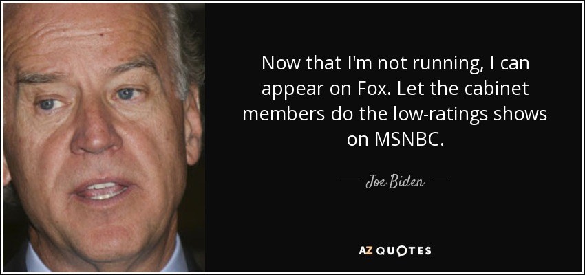 Now that I'm not running, I can appear on Fox. Let the cabinet members do the low-ratings shows on MSNBC. - Joe Biden