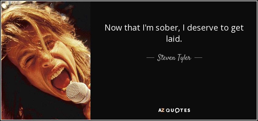 Now that I'm sober, I deserve to get laid. - Steven Tyler