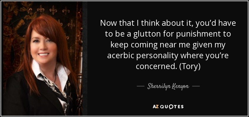 Now that I think about it, you'd have to be a glutton for punishment to keep coming near me given my acerbic personality where you're concerned. (Tory) - Sherrilyn Kenyon