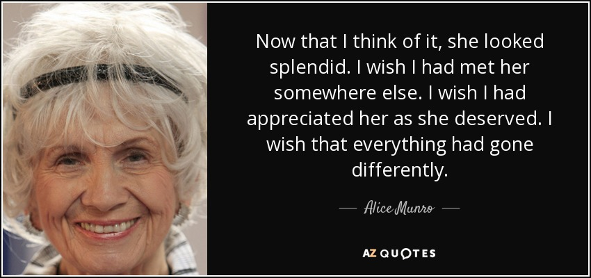 Now that I think of it, she looked splendid. I wish I had met her somewhere else. I wish I had appreciated her as she deserved. I wish that everything had gone differently. - Alice Munro