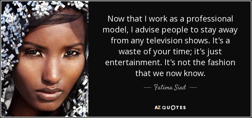 Now that I work as a professional model, I advise people to stay away from any television shows. It's a waste of your time; it's just entertainment. It's not the fashion that we now know. - Fatima Siad