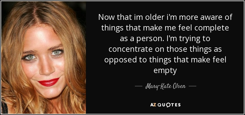 Now that im older i'm more aware of things that make me feel complete as a person. I'm trying to concentrate on those things as opposed to things that make feel empty - Mary-Kate Olsen
