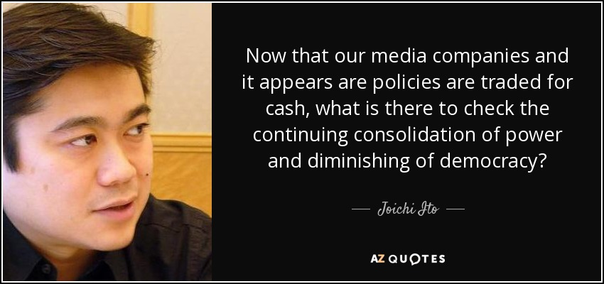 Now that our media companies and it appears are policies are traded for cash, what is there to check the continuing consolidation of power and diminishing of democracy? - Joichi Ito