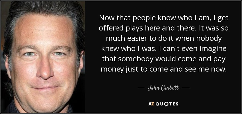 Now that people know who I am, I get offered plays here and there. It was so much easier to do it when nobody knew who I was. I can't even imagine that somebody would come and pay money just to come and see me now. - John Corbett