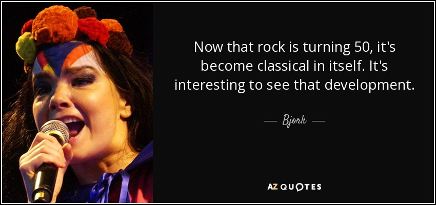 Now that rock is turning 50, it's become classical in itself. It's interesting to see that development. - Bjork