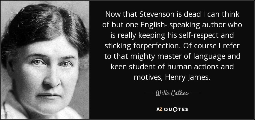 Now that Stevenson is dead I can think of but one English- speaking author who is really keeping his self-respect and sticking forperfection. Of course I refer to that mighty master of language and keen student of human actions and motives, Henry James. - Willa Cather