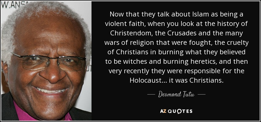 Now that they talk about Islam as being a violent faith, when you look at the history of Christendom, the Crusades and the many wars of religion that were fought, the cruelty of Christians in burning what they believed to be witches and burning heretics, and then very recently they were responsible for the Holocaust... it was Christians. - Desmond Tutu