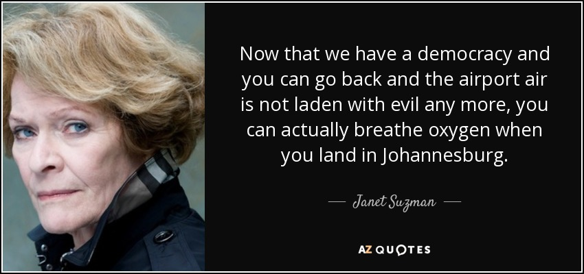 Now that we have a democracy and you can go back and the airport air is not laden with evil any more, you can actually breathe oxygen when you land in Johannesburg. - Janet Suzman