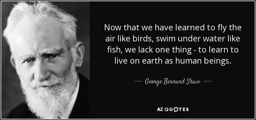 Now that we have learned to fly the air like birds, swim under water like fish, we lack one thing - to learn to live on earth as human beings. - George Bernard Shaw