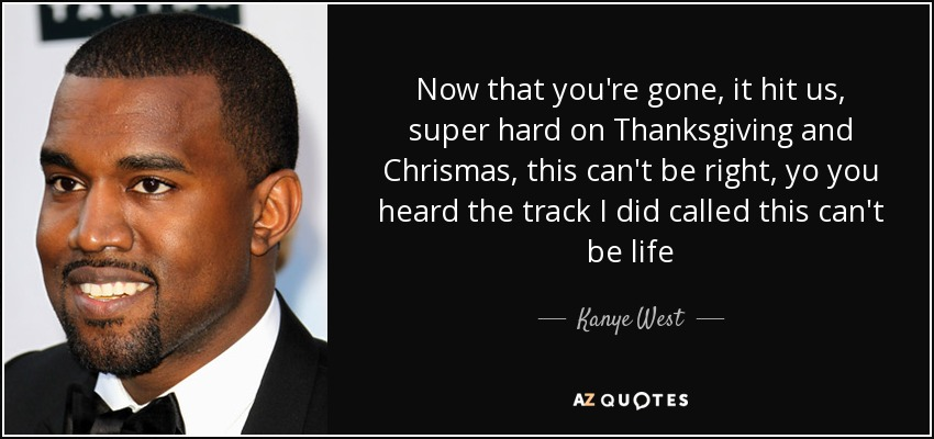 Now that you're gone, it hit us, super hard on Thanksgiving and Chrismas, this can't be right, yo you heard the track I did called this can't be life - Kanye West