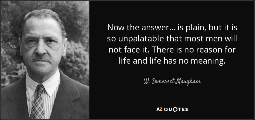Now the answer ... is plain, but it is so unpalatable that most men will not face it. There is no reason for life and life has no meaning. - W. Somerset Maugham