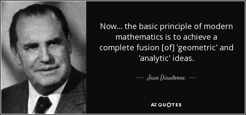 Now ... the basic principle of modern mathematics is to achieve a complete fusion [of] 'geometric' and 'analytic' ideas. - Jean Dieudonne