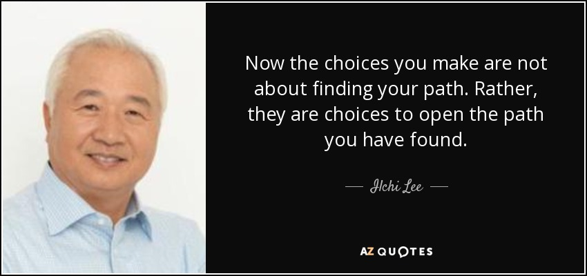Now the choices you make are not about finding your path. Rather, they are choices to open the path you have found. - Ilchi Lee
