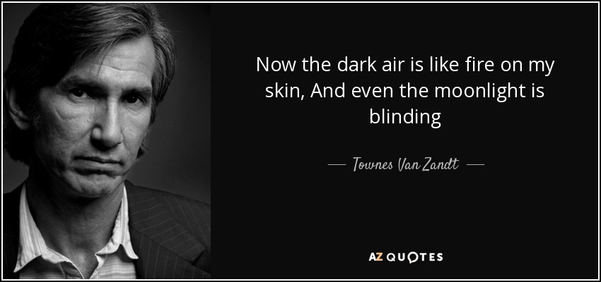 Now the dark air is like fire on my skin, And even the moonlight is blinding - Townes Van Zandt