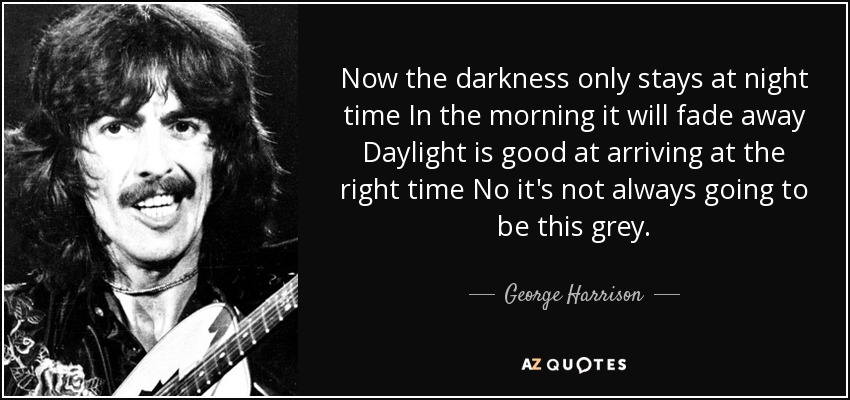Now the darkness only stays at night time In the morning it will fade away Daylight is good at arriving at the right time No it's not always going to be this grey. - George Harrison