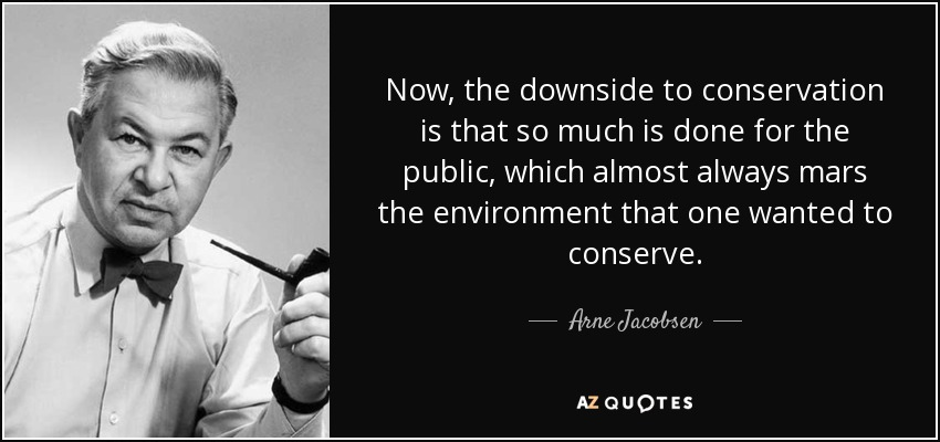 Now, the downside to conservation is that so much is done for the public, which almost always mars the environment that one wanted to conserve. - Arne Jacobsen