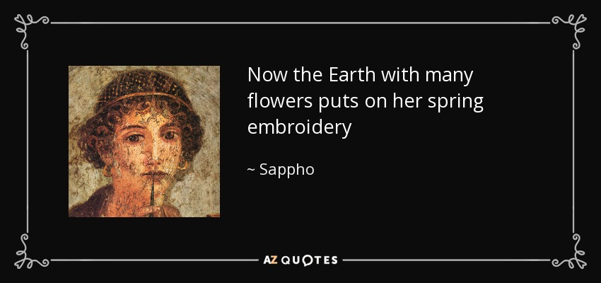Now the Earth with many flowers puts on her spring embroidery - Sappho