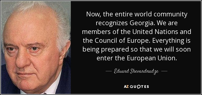 Now, the entire world community recognizes Georgia. We are members of the United Nations and the Council of Europe. Everything is being prepared so that we will soon enter the European Union. - Eduard Shevardnadze