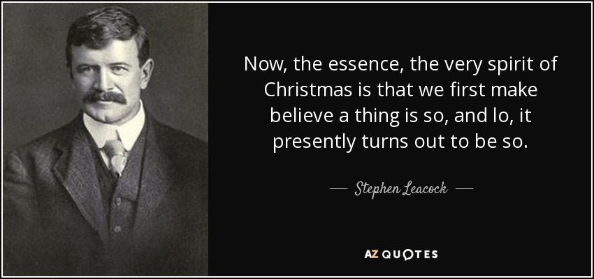 Now, the essence, the very spirit of Christmas is that we first make believe a thing is so, and lo, it presently turns out to be so. - Stephen Leacock