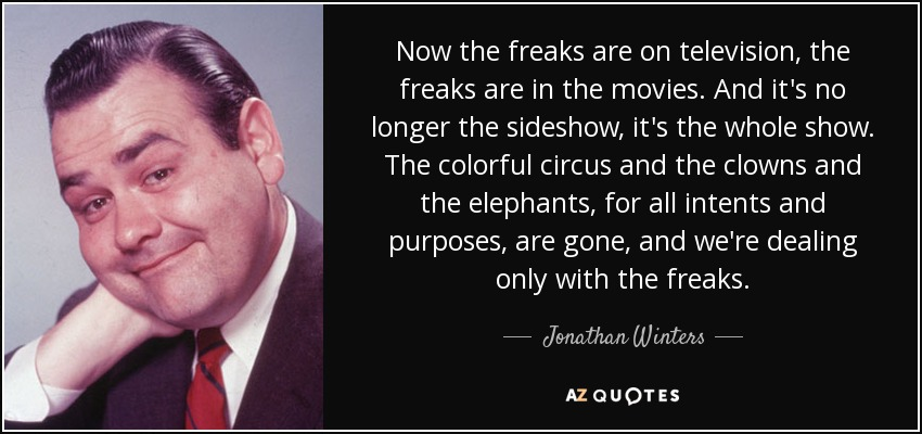 Now the freaks are on television, the freaks are in the movies. And it's no longer the sideshow, it's the whole show. The colorful circus and the clowns and the elephants, for all intents and purposes, are gone, and we're dealing only with the freaks. - Jonathan Winters