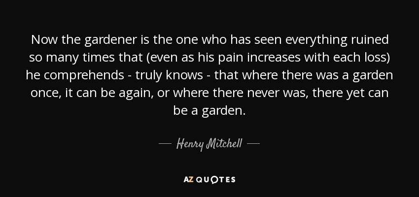 Now the gardener is the one who has seen everything ruined so many times that (even as his pain increases with each loss) he comprehends - truly knows - that where there was a garden once, it can be again, or where there never was, there yet can be a garden. - Henry Mitchell