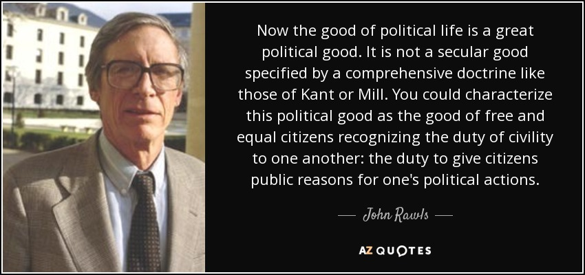 Now the good of political life is a great political good. It is not a secular good specified by a comprehensive doctrine like those of Kant or Mill. You could characterize this political good as the good of free and equal citizens recognizing the duty of civility to one another: the duty to give citizens public reasons for one's political actions. - John Rawls