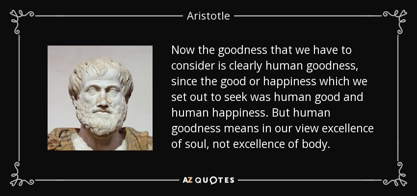 Now the goodness that we have to consider is clearly human goodness, since the good or happiness which we set out to seek was human good and human happiness. But human goodness means in our view excellence of soul, not excellence of body. - Aristotle