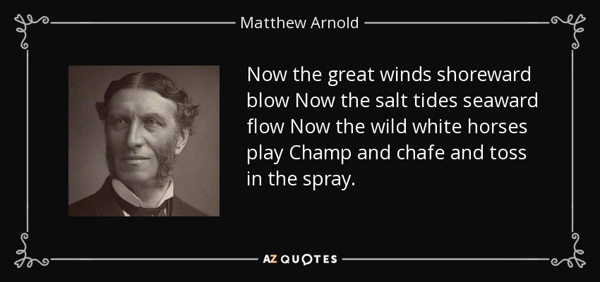 Now the great winds shoreward blow Now the salt tides seaward flow Now the wild white horses play Champ and chafe and toss in the spray. - Matthew Arnold