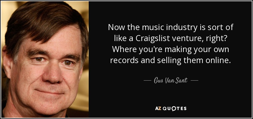 Now the music industry is sort of like a Craigslist venture, right? Where you're making your own records and selling them online. - Gus Van Sant