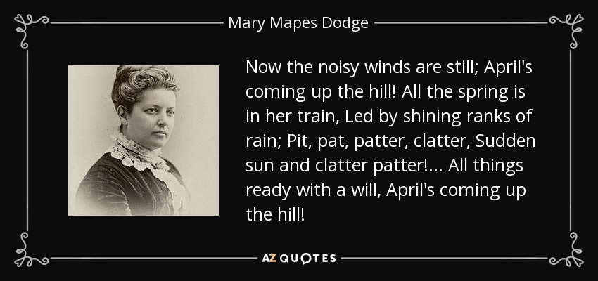 Now the noisy winds are still; April's coming up the hill! All the spring is in her train, Led by shining ranks of rain; Pit, pat, patter, clatter, Sudden sun and clatter patter!... All things ready with a will, April's coming up the hill! - Mary Mapes Dodge