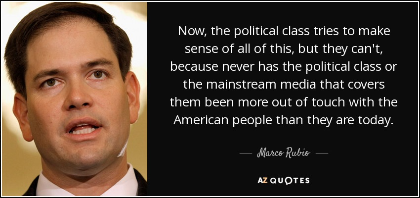 Now, the political class tries to make sense of all of this, but they can't, because never has the political class or the mainstream media that covers them been more out of touch with the American people than they are today. - Marco Rubio