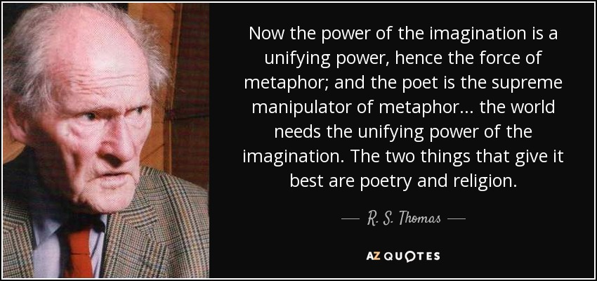 Now the power of the imagination is a unifying power, hence the force of metaphor; and the poet is the supreme manipulator of metaphor... the world needs the unifying power of the imagination. The two things that give it best are poetry and religion. - R. S. Thomas