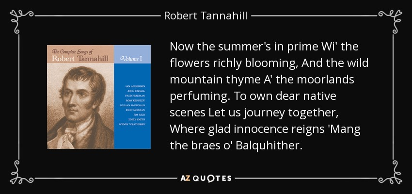 Now the summer's in prime Wi' the flowers richly blooming, And the wild mountain thyme A' the moorlands perfuming. To own dear native scenes Let us journey together, Where glad innocence reigns 'Mang the braes o' Balquhither. - Robert Tannahill
