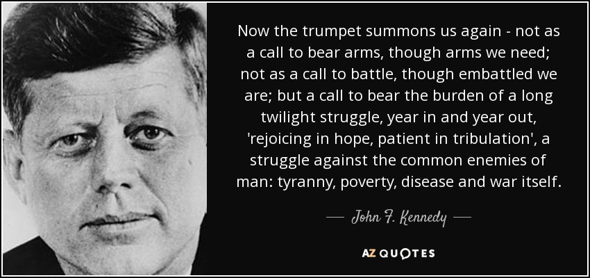 Now the trumpet summons us again - not as a call to bear arms, though arms we need; not as a call to battle, though embattled we are; but a call to bear the burden of a long twilight struggle, year in and year out, 'rejoicing in hope, patient in tribulation', a struggle against the common enemies of man: tyranny, poverty, disease and war itself. - John F. Kennedy