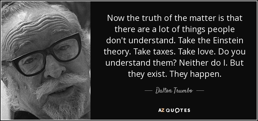 Now the truth of the matter is that there are a lot of things people don't understand. Take the Einstein theory. Take taxes. Take love. Do you understand them? Neither do I. But they exist. They happen. - Dalton Trumbo
