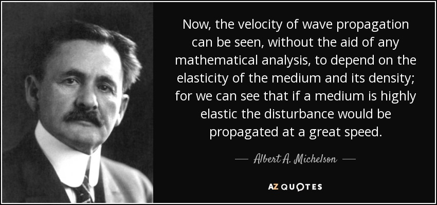 Now, the velocity of wave propagation can be seen, without the aid of any mathematical analysis, to depend on the elasticity of the medium and its density; for we can see that if a medium is highly elastic the disturbance would be propagated at a great speed. - Albert A. Michelson