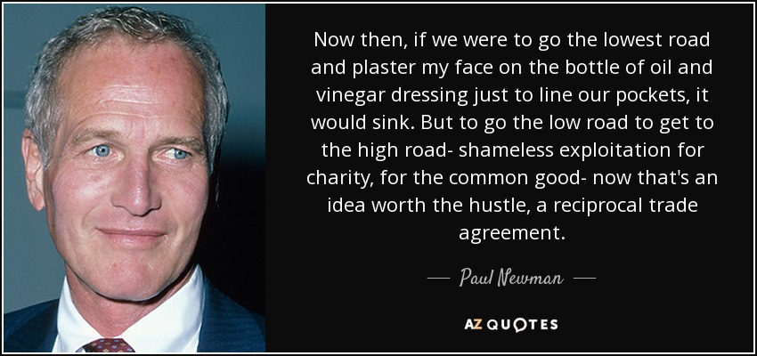 Now then, if we were to go the lowest road and plaster my face on the bottle of oil and vinegar dressing just to line our pockets, it would sink. But to go the low road to get to the high road- shameless exploitation for charity, for the common good- now that's an idea worth the hustle, a reciprocal trade agreement. - Paul Newman