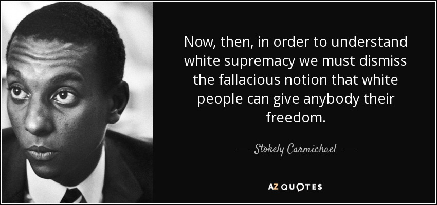Now, then, in order to understand white supremacy we must dismiss the fallacious notion that white people can give anybody their freedom. - Stokely Carmichael