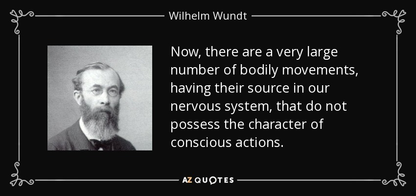 Now, there are a very large number of bodily movements, having their source in our nervous system, that do not possess the character of conscious actions. - Wilhelm Wundt