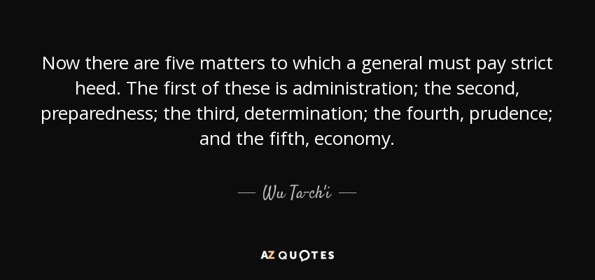 Now there are five matters to which a general must pay strict heed. The first of these is administration; the second, preparedness; the third, determination; the fourth, prudence; and the fifth, economy. - Wu Ta-ch'i