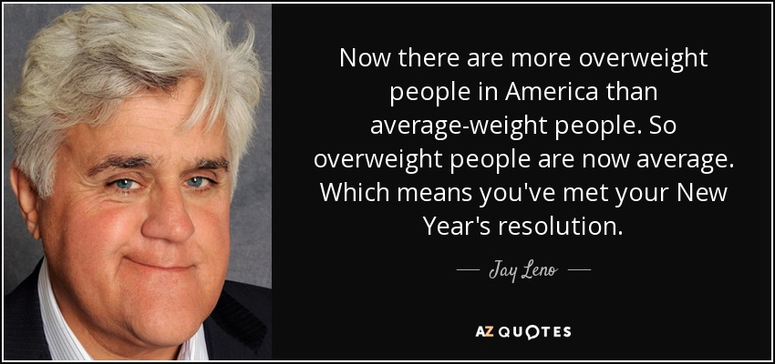 Now there are more overweight people in America than average-weight people. So overweight people are now average. Which means you've met your New Year's resolution. - Jay Leno