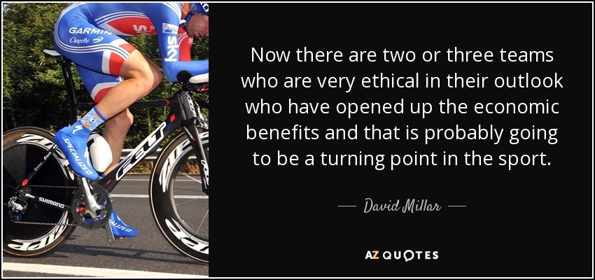 Now there are two or three teams who are very ethical in their outlook who have opened up the economic benefits and that is probably going to be a turning point in the sport. - David Millar