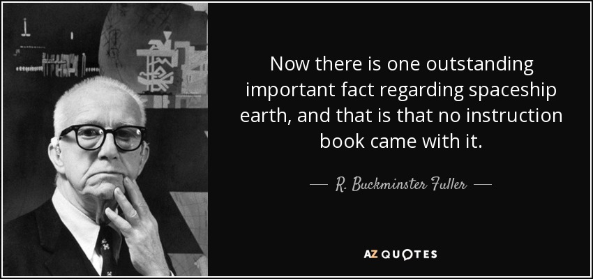 Now there is one outstanding important fact regarding spaceship earth, and that is that no instruction book came with it. - R. Buckminster Fuller