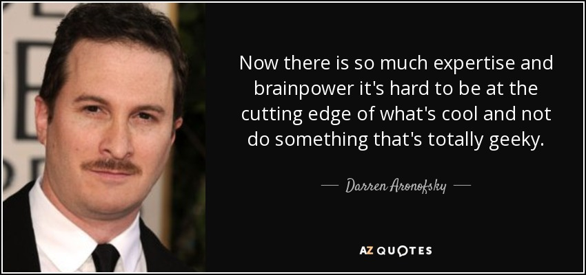 Now there is so much expertise and brainpower it's hard to be at the cutting edge of what's cool and not do something that's totally geeky. - Darren Aronofsky